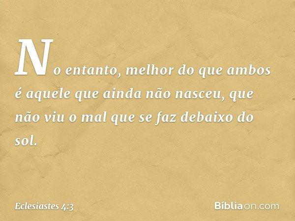 No entanto, melhor do que ambos é aquele que ainda não nasceu, que não viu o mal que se faz debaixo do sol. -- Eclesiastes 4:3