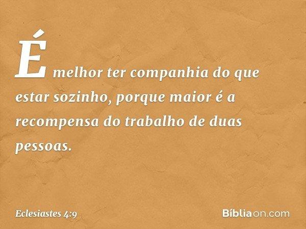 É melhor ter companhia do que estar sozinho, porque maior é a recompensa do trabalho de duas pessoas. -- Eclesiastes 4:9