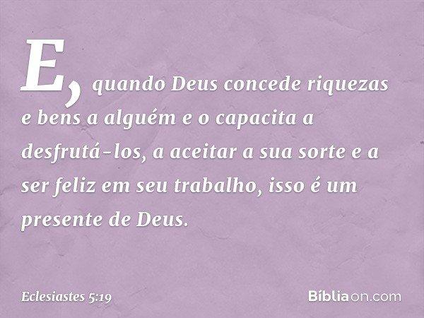 E, quando Deus concede riquezas e bens a alguém e o capacita a desfrutá-los, a aceitar a sua sorte e a ser feliz em seu trabalho, isso é um presente de Deus. --