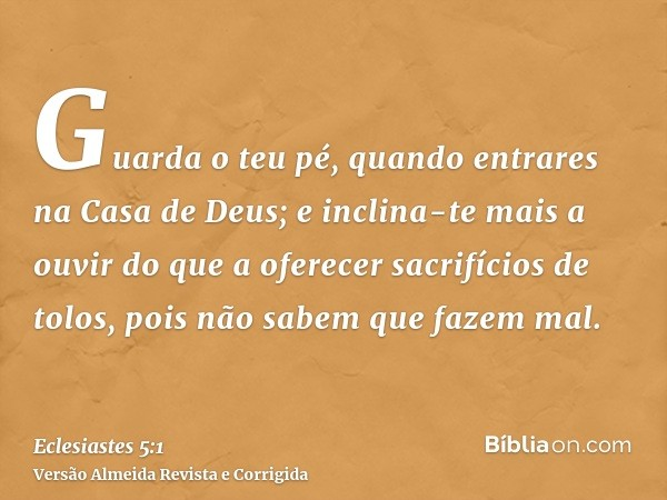 Guarda o teu pé, quando entrares na Casa de Deus; e inclina-te mais a ouvir do que a oferecer sacrifícios de tolos, pois não sabem que fazem mal.