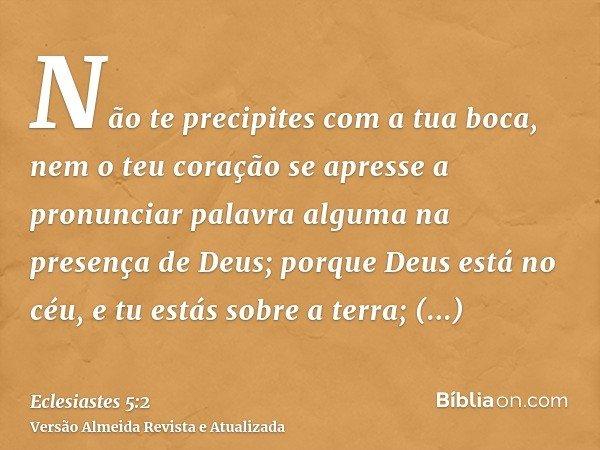 Não te precipites com a tua boca, nem o teu coração se apresse a pronunciar palavra alguma na presença de Deus; porque Deus está no céu, e tu estás sobre a terr