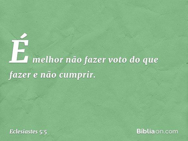 É melhor não fazer voto do que fazer e não cumprir. -- Eclesiastes 5:5