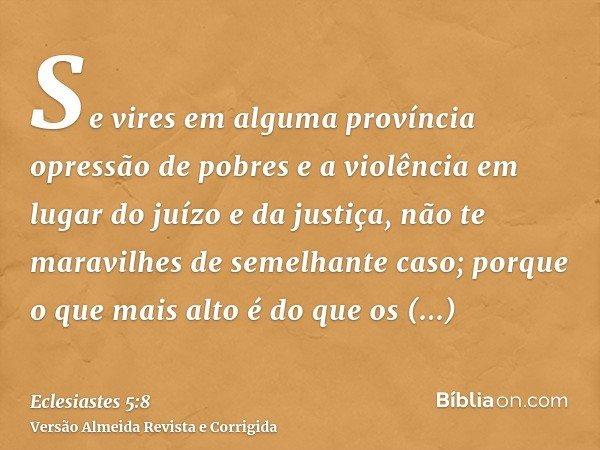 Se vires em alguma província opressão de pobres e a violência em lugar do juízo e da justiça, não te maravilhes de semelhante caso; porque o que mais alto é do