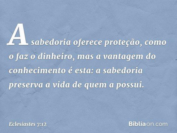 A sabedoria oferece proteção, como o faz o dinheiro, mas a vantagem do conhecimento é esta: a sabedoria preserva a vida de quem a possui. -- Eclesiastes 7:12