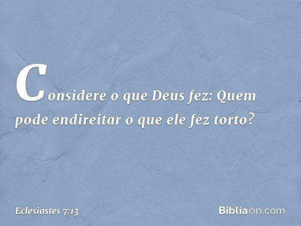 Considere o que Deus fez: Quem pode endireitar o que ele fez torto? -- Eclesiastes 7:13