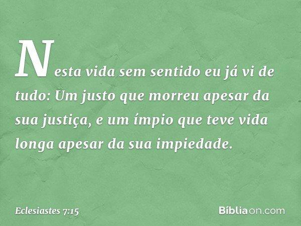 Nesta vida sem sentido eu já vi de tudo: Um justo que morreu apesar da sua justiça, e um ímpio que teve vida longa apesar da sua impiedade. -- Eclesiastes 7:15