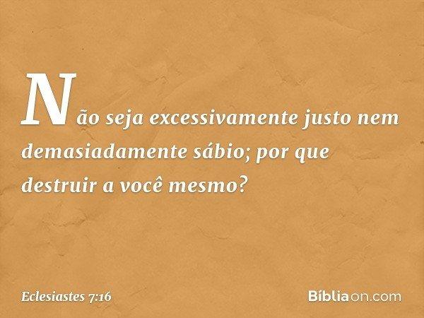 Não seja excessivamente justo nem demasiadamente sábio; por que destruir a você mesmo? -- Eclesiastes 7:16