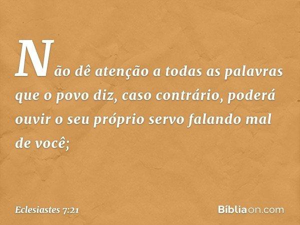 Não dê atenção a todas as palavras que o povo diz, caso contrário, poderá ouvir o seu próprio servo falando mal de você; -- Eclesiastes 7:21