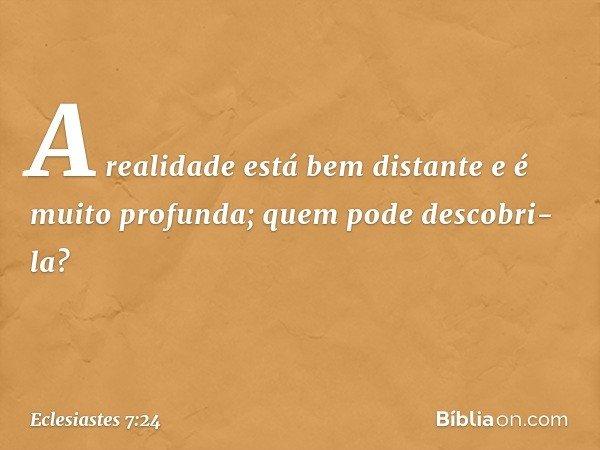 A realidade está bem distante e é muito profunda; quem pode descobri-la? -- Eclesiastes 7:24