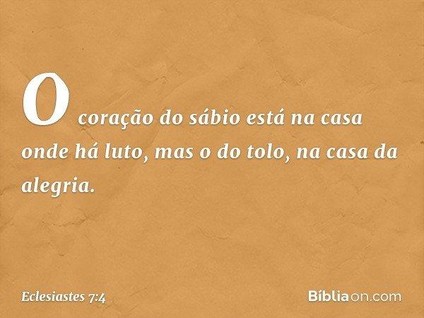 O coração do sábio está na casa onde há luto, mas o do tolo, na casa da alegria. -- Eclesiastes 7:4