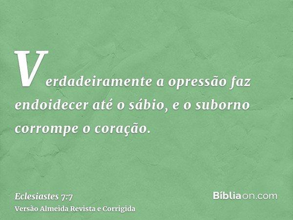 Verdadeiramente a opressão faz endoidecer até o sábio, e o suborno corrompe o coração.