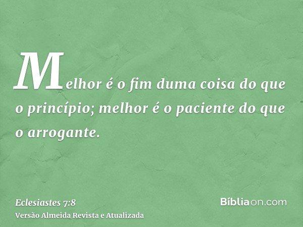 Melhor é o fim duma coisa do que o princípio; melhor é o paciente do que o arrogante.