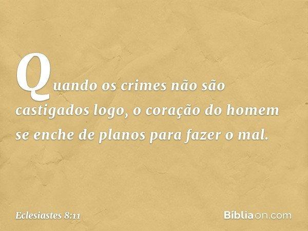 Quando os crimes não são castigados logo, o coração do homem se enche de planos para fazer o mal. -- Eclesiastes 8:11