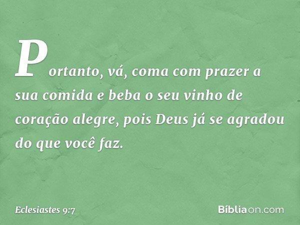Portanto, vá, coma com prazer a sua comida e beba o seu vinho de coração alegre, pois Deus já se agradou do que você faz. -- Eclesiastes 9:7