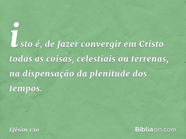 isto é, de fazer convergir em Cristo todas as coisas, celestiais ou terrenas, na dispensação da plenitude dos tempos. -- Efésios 1:10
