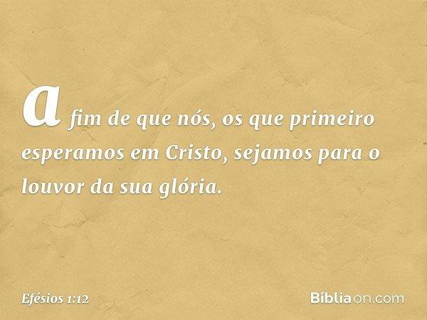 a fim de que nós, os que primeiro esperamos em Cristo, sejamos para o louvor da sua glória. -- Efésios 1:12
