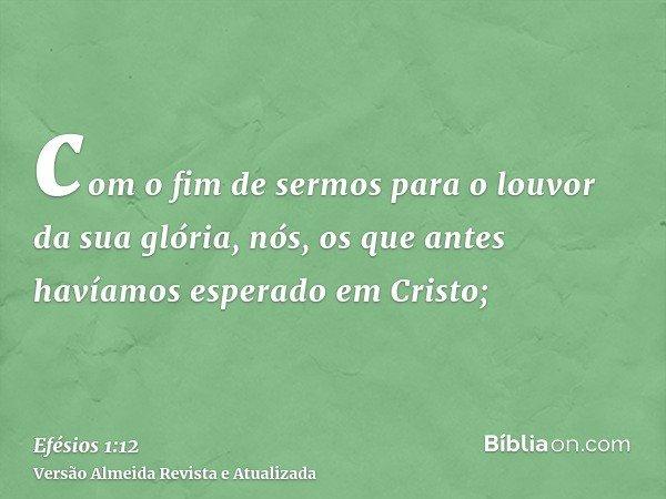 com o fim de sermos para o louvor da sua glória, nós, os que antes havíamos esperado em Cristo;