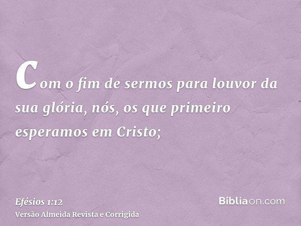 com o fim de sermos para louvor da sua glória, nós, os que primeiro esperamos em Cristo;