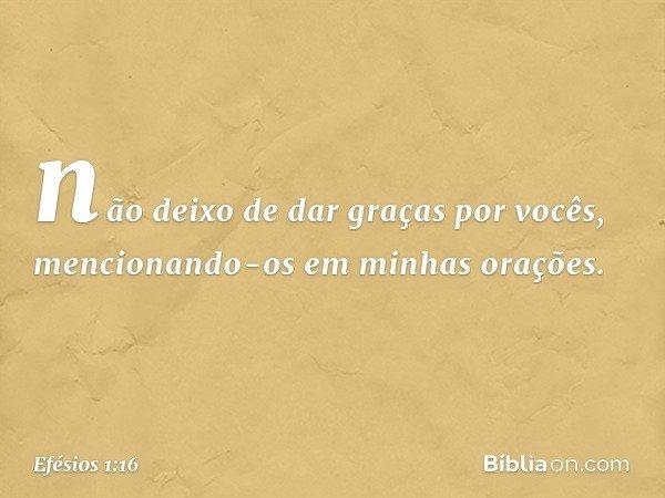 não deixo de dar graças por vocês, mencionando-os em minhas orações. -- Efésios 1:16