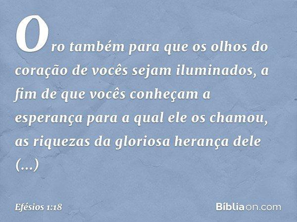 Oro também para que os olhos do coração de vocês sejam iluminados, a fim de que vocês conheçam a esperança para a qual ele os chamou, as riquezas da gloriosa he