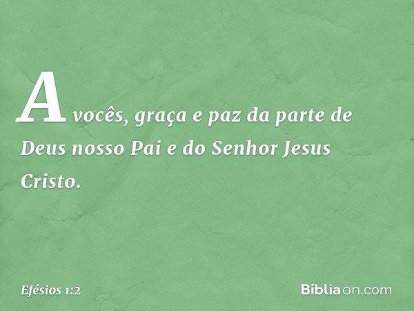 A vocês, graça e paz da parte de Deus nosso Pai e do Senhor Jesus Cristo. -- Efésios 1:2