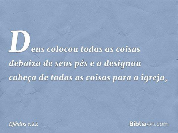 Deus colocou todas as coisas debaixo de seus pés e o designou cabeça de todas as coisas para a igreja, -- Efésios 1:22
