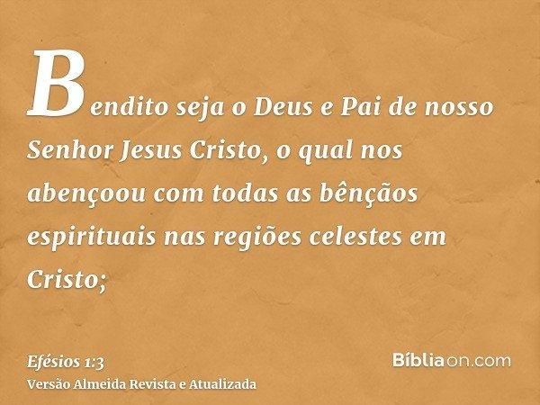 Bendito seja o Deus e Pai de nosso Senhor Jesus Cristo, o qual nos abençoou com todas as bênçãos espirituais nas regiões celestes em Cristo;