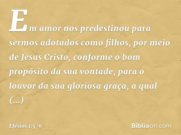 Em amor nos predestinou para sermos adotados como filhos, por meio de Jesus Cristo, conforme o bom propósito da sua vontade, para o louvor da sua gloriosa graça