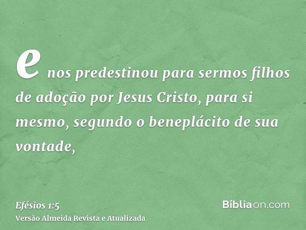 e nos predestinou para sermos filhos de adoção por Jesus Cristo, para si mesmo, segundo o beneplácito de sua vontade,