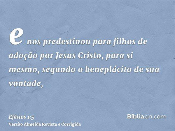 e nos predestinou para filhos de adoção por Jesus Cristo, para si mesmo, segundo o beneplácito de sua vontade,
