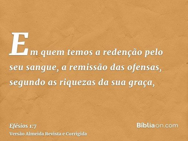 Em quem temos a redenção pelo seu sangue, a remissão das ofensas, segundo as riquezas da sua graça,