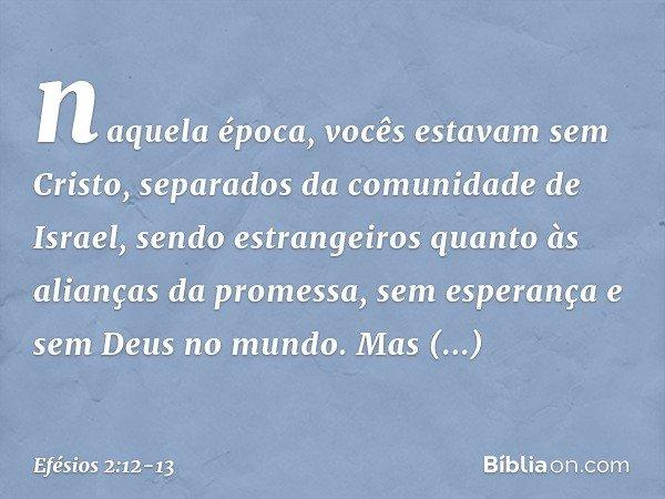 naquela época, vocês estavam sem Cristo, separados da comunidade de Israel, sendo estrangeiros quanto às alianças da promessa, sem esperança e sem Deus no mundo