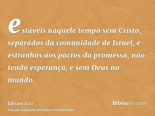 estáveis naquele tempo sem Cristo, separados da comunidade de Israel, e estranhos aos pactos da promessa, não tendo esperança, e sem Deus no mundo.