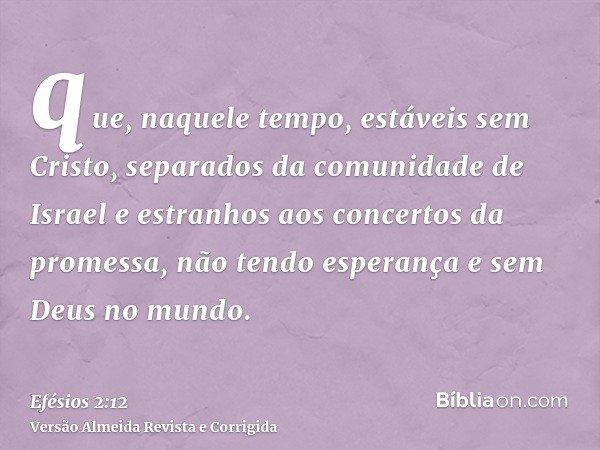 que, naquele tempo, estáveis sem Cristo, separados da comunidade de Israel e estranhos aos concertos da promessa, não tendo esperança e sem Deus no mundo.