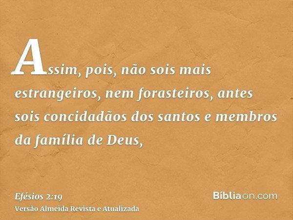 Assim, pois, não sois mais estrangeiros, nem forasteiros, antes sois concidadãos dos santos e membros da família de Deus,