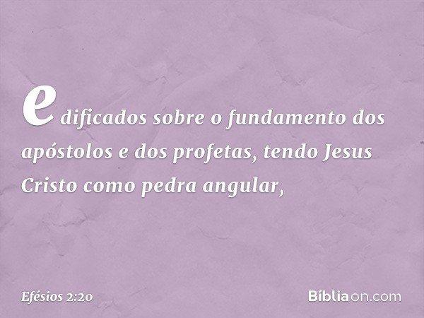 edificados sobre o fundamento dos apóstolos e dos profetas, tendo Jesus Cristo como pedra angular, -- Efésios 2:20
