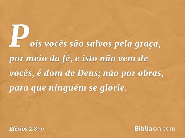 Pois vocês são salvos pela graça, por meio da fé, e isto não vem de vocês, é dom de Deus; não por obras, para que ninguém se glorie. -- Efésios 2:8-9