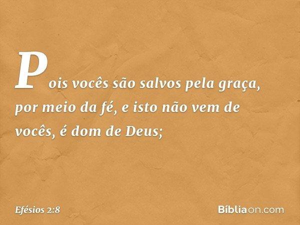 Pois vocês são salvos pela graça, por meio da fé, e isto não vem de vocês, é dom de Deus; -- Efésios 2:8