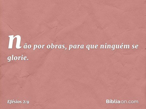 não por obras, para que ninguém se glorie. -- Efésios 2:9