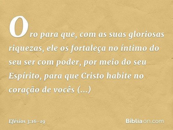 Oro para que, com as suas gloriosas riquezas, ele os fortaleça no íntimo do seu ser com poder, por meio do seu Espírito, para que Cristo habite no coração de vo