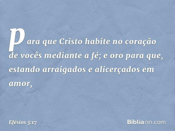 para que Cristo habite no coração de vocês mediante a fé; e oro para que, estando arraigados e alicerçados em amor, -- Efésios 3:17