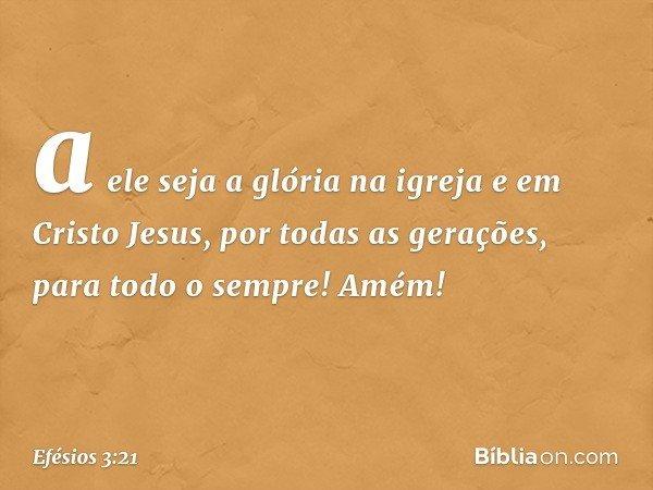 a ele seja a glória na igreja e em Cristo Jesus, por todas as gerações, para todo o sempre! Amém! -- Efésios 3:21