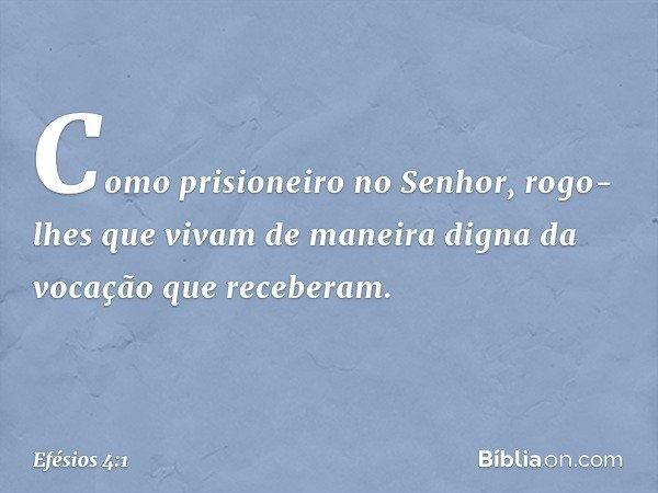 Como prisioneiro no Senhor, rogo-lhes que vivam de maneira digna da vocação que receberam. -- Efésios 4:1