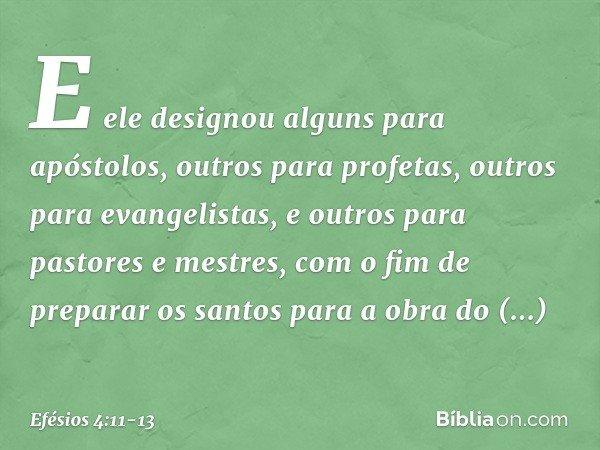 E ele designou alguns para apóstolos, outros para profetas, outros para evangelistas, e outros para pastores e mestres, com o fim de preparar os santos para a o