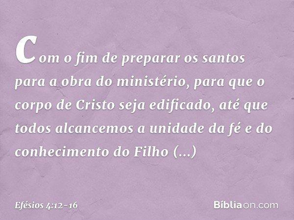 com o fim de preparar os santos para a obra do ministério, para que o corpo de Cristo seja edificado, até que todos alcancemos a unidade da fé e do conhecimento
