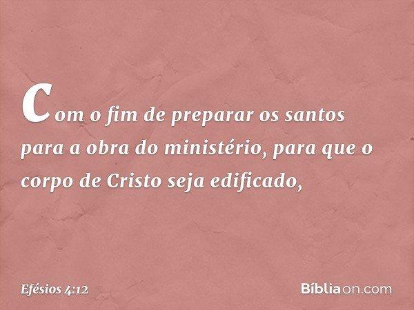 com o fim de preparar os santos para a obra do ministério, para que o corpo de Cristo seja edificado, -- Efésios 4:12