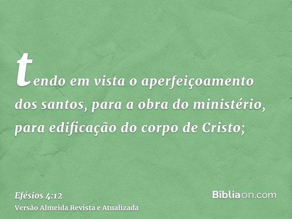 tendo em vista o aperfeiçoamento dos santos, para a obra do ministério, para edificação do corpo de Cristo;