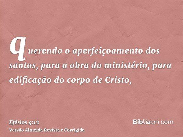 querendo o aperfeiçoamento dos santos, para a obra do ministério, para edificação do corpo de Cristo,