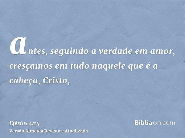 antes, seguindo a verdade em amor, cresçamos em tudo naquele que é a cabeça, Cristo,