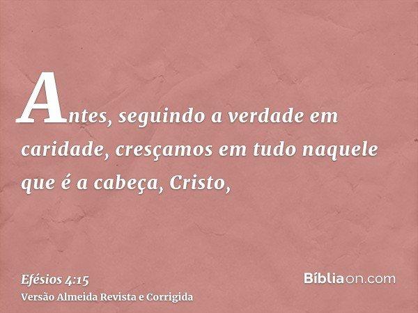 Antes, seguindo a verdade em caridade, cresçamos em tudo naquele que é a cabeça, Cristo,